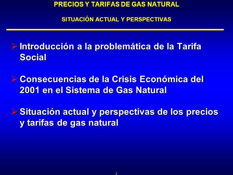 2 Introducción a la problemática de la Tarifa Social Introducción a la problemática de la Tarifa Social Consecuencias de la Crisis Económica del 2001 en el Sistema de Gas Natural Consecuencias de la Crisis Económica del 2001 en el Sistema de Gas Natural Situación actual y perspectivas de los precios y tarifas de gas natural Situación actual y perspectivas de los precios y tarifas de gas natural