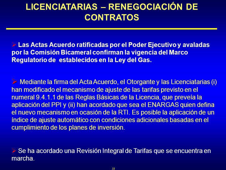33 LICENCIATARIAS – RENEGOCIACIÓN DE CONTRATOS Las Actas Acuerdo ratificadas por el Poder Ejecutivo y avaladas por la Comisión Bicameral confirman la vigencia del Marco Regulatorio de establecidos en la Ley del Gas.