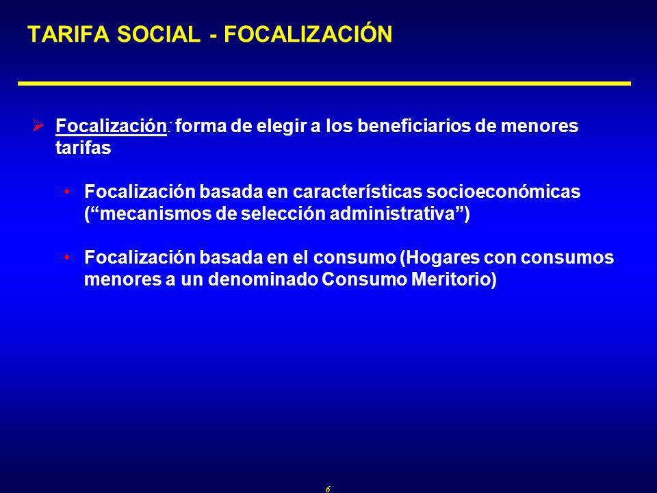 6 TARIFA SOCIAL - FOCALIZACIÓN Focalización: forma de elegir a los beneficiarios de menores tarifas Focalización basada en características socioeconómicas (mecanismos de selección administrativa) Focalización basada en el consumo (Hogares con consumos menores a un denominado Consumo Meritorio)