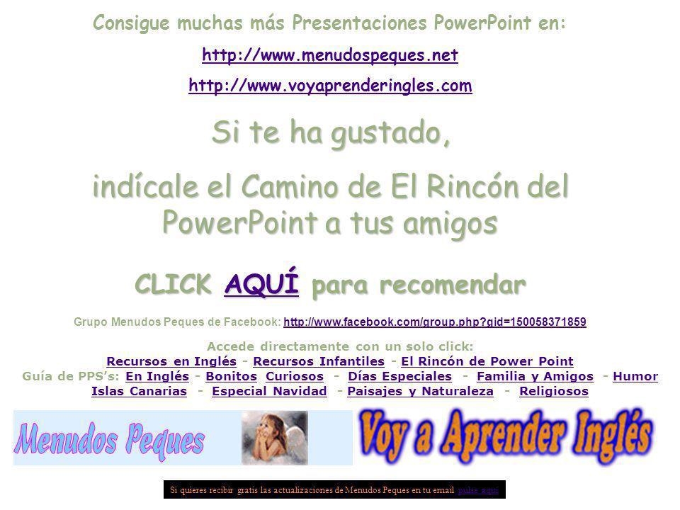 Consigue muchas más Presentaciones PowerPoint en: http://www.menudospeques.net http://www.voyaprenderingles.com Si te ha gustado, indícale el Camino d