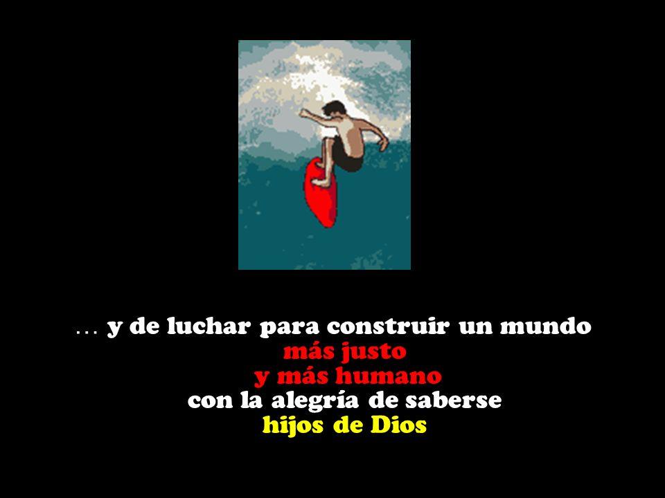 … y de luchar para construir un mundo más justo y más humano con la alegría de saberse hijos de Dios