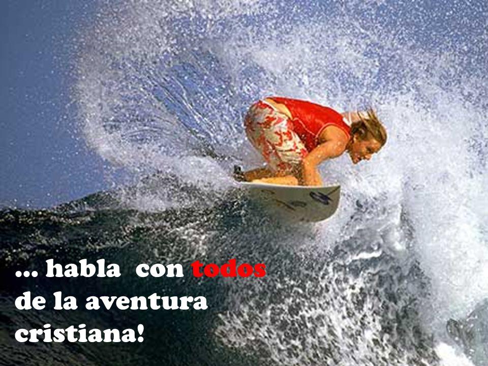 … habla con todos de la aventura cristiana!