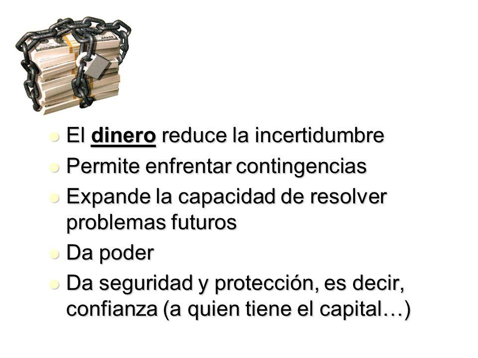 El dinero reduce la incertidumbre El dinero reduce la incertidumbre Permite enfrentar contingencias Permite enfrentar contingencias Expande la capacid