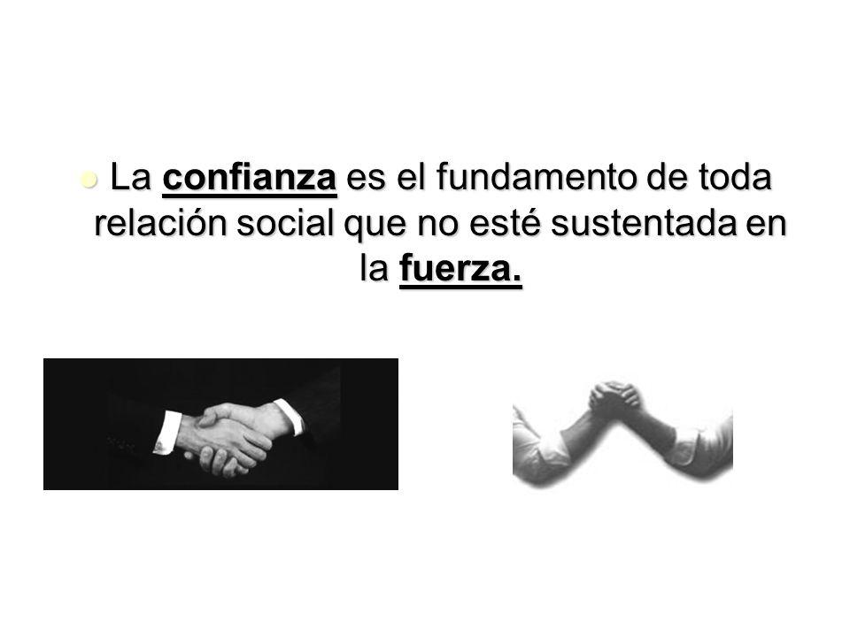 La confianza es el fundamento de toda relación social que no esté sustentada en la fuerza. La confianza es el fundamento de toda relación social que n