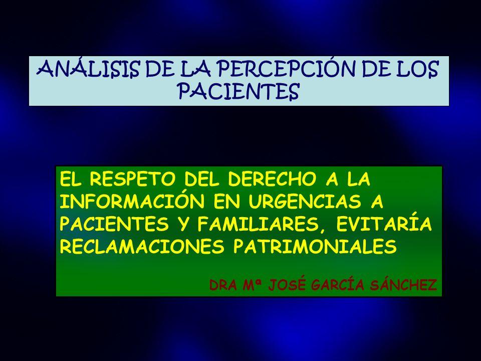 EL RESPETO DEL DERECHO A LA INFORMACIÓN EN URGENCIAS A PACIENTES Y FAMILIARES, EVITARÍA RECLAMACIONES PATRIMONIALES DRA Mª JOSÉ GARCÍA SÁNCHEZ ANÁLISIS DE LA PERCEPCIÓN DE LOS PACIENTES