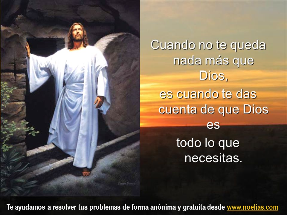 Te ayudamos a resolver tus problemas de forma anónima y gratuita desde www.noelias.comwww.noelias.com Cuando no te queda nada más que Dios, es cuando
