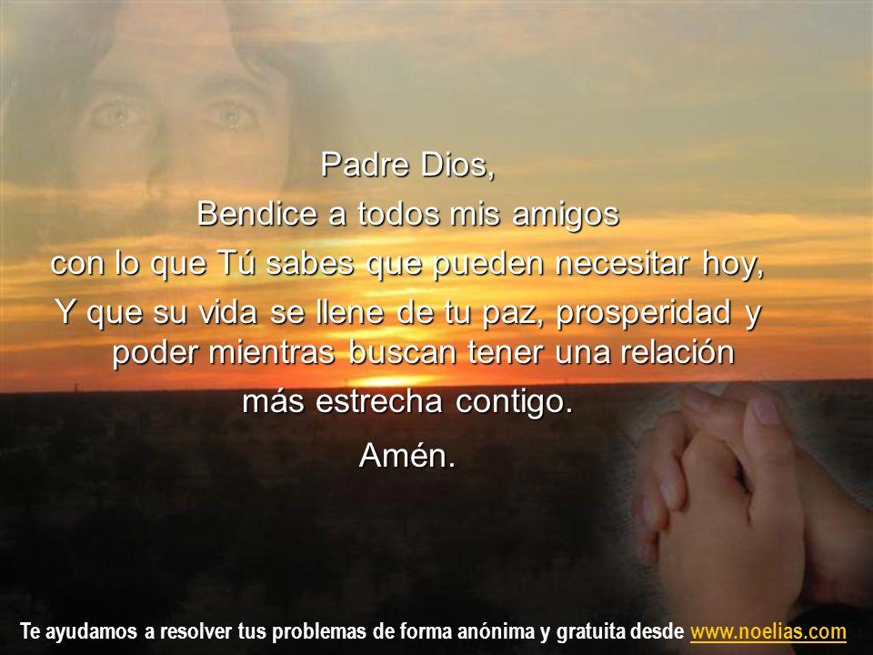 Te ayudamos a resolver tus problemas de forma anónima y gratuita desde www.noelias.comwww.noelias.com Padre Dios, Bendice a todos mis amigos con lo qu