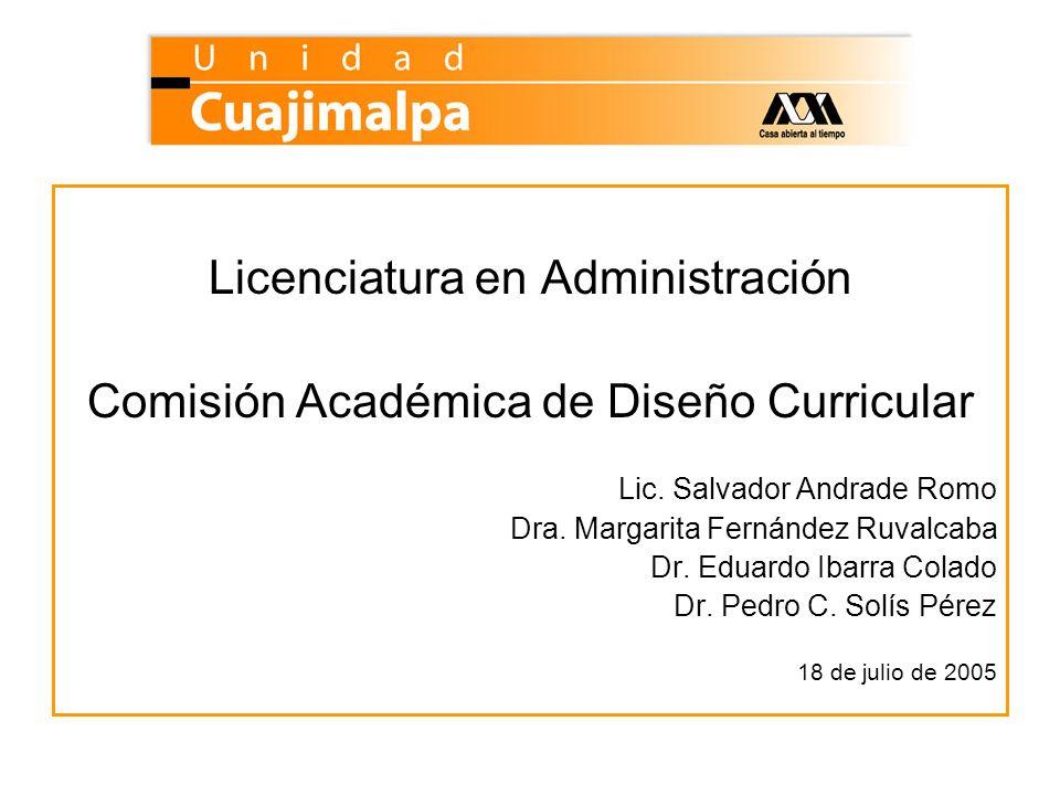 Licenciatura en Administración Comisión Académica de Diseño Curricular Lic. Salvador Andrade Romo Dra. Margarita Fernández Ruvalcaba Dr. Eduardo Ibarr