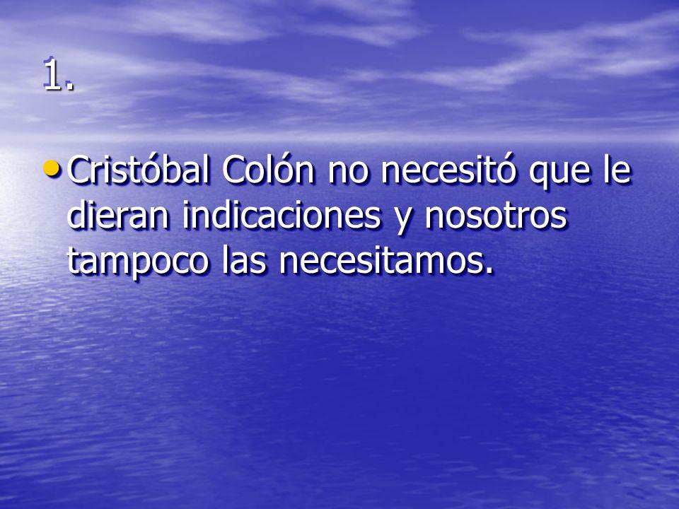 1.1. Cristóbal Colón no necesitó que le dieran indicaciones y nosotros tampoco las necesitamos.