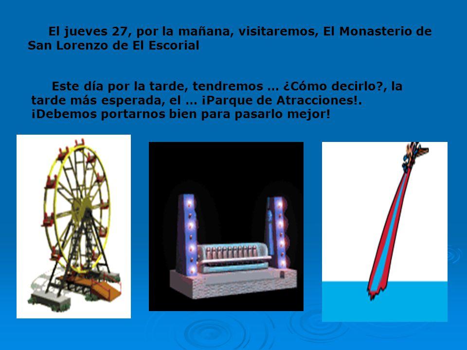 El jueves 27, por la mañana, visitaremos, El Monasterio de San Lorenzo de El Escorial Este día por la tarde, tendremos … ¿Cómo decirlo?, la tarde más esperada, el … ¡Parque de Atracciones!.