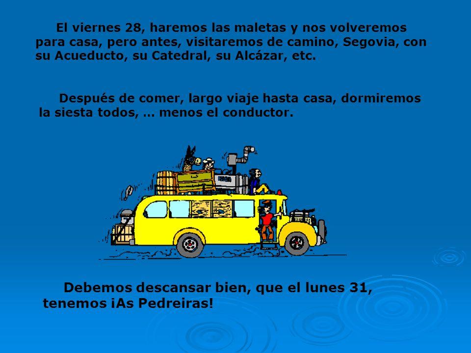 El viernes 28, haremos las maletas y nos volveremos para casa, pero antes, visitaremos de camino, Segovia, con su Acueducto, su Catedral, su Alcázar, etc.