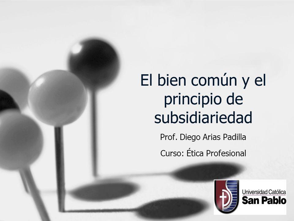 El bien común y el principio de subsidiariedad Prof. Diego Arias Padilla Curso: Ética Profesional