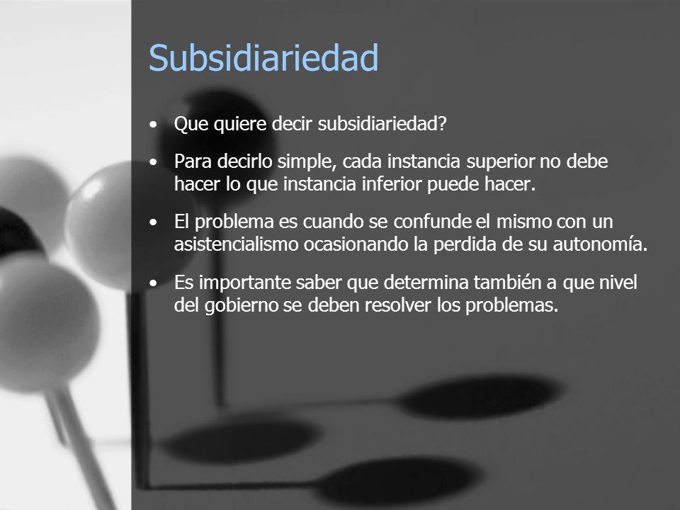 Subsidiariedad Que quiere decir subsidiariedad? Para decirlo simple, cada instancia superior no debe hacer lo que instancia inferior puede hacer. El p
