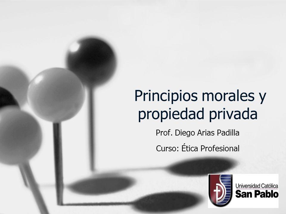 Principios morales y propiedad privada Prof. Diego Arias Padilla Curso: Ética Profesional