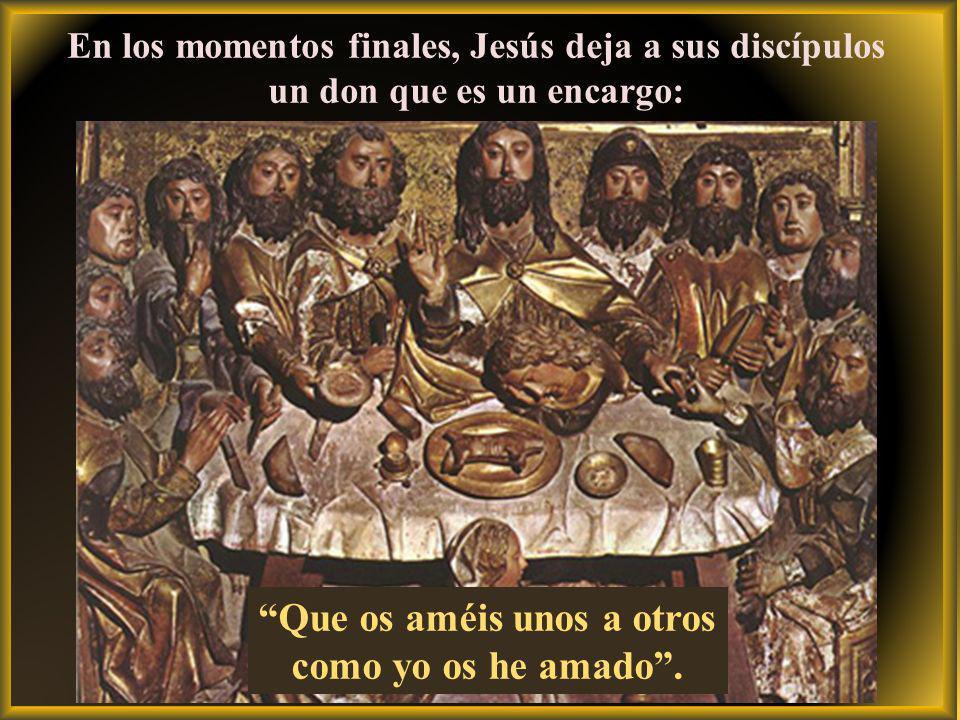 En los momentos finales, Jesús deja a sus discípulos un don que es un encargo: Que os améis unos a otros como yo os he amado.