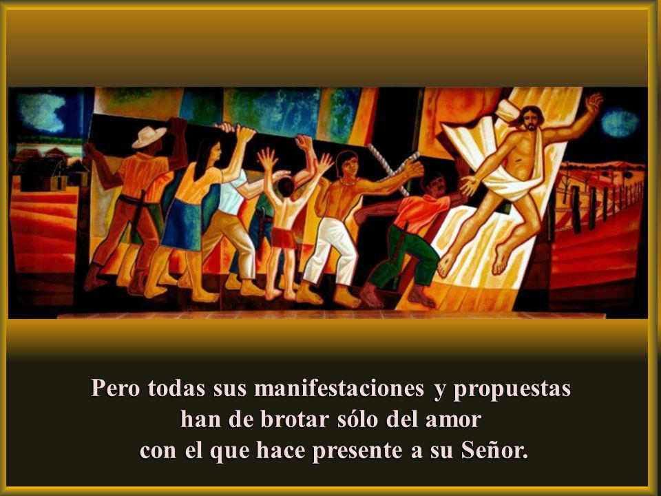 Pero todas sus manifestaciones y propuestas han de brotar sólo del amor con el que hace presente a su Señor.