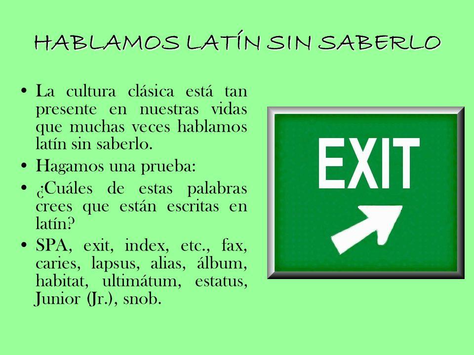 HABLAMOS LATÍN SIN SABERLO La cultura clásica está tan presente en nuestras vidas que muchas veces hablamos latín sin saberlo. Hagamos una prueba: ¿Cu