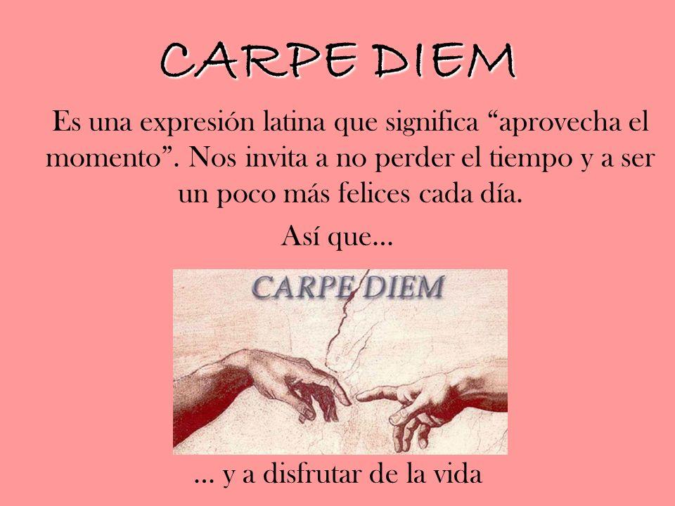 CARPE DIEM Es una expresión latina que significa aprovecha el momento. Nos invita a no perder el tiempo y a ser un poco más felices cada día. Así que…