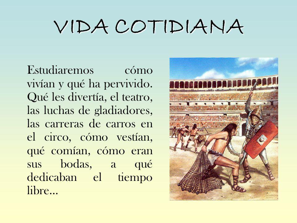 VIDA COTIDIANA Estudiaremos cómo vivían y qué ha pervivido. Qué les divertía, el teatro, las luchas de gladiadores, las carreras de carros en el circo