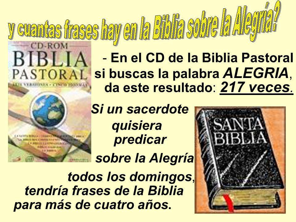 - En el CD de la Biblia Pastoral da este resultado: 217 veces. Si un sacerdote sobre la Alegría todos los domingos, tendría frases de la Biblia para m