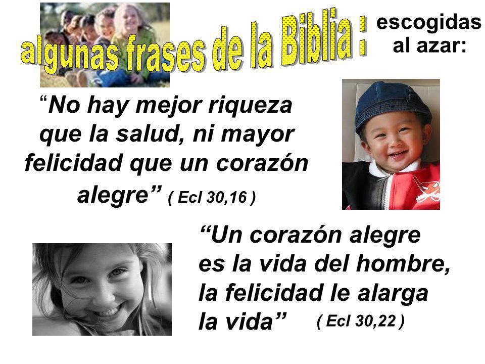 escogidas al azar: No hay mejor riqueza que la salud, ni mayor felicidad que un corazón alegre ( Ecl 30,16 ) Un corazón alegre es la vida del hombre,