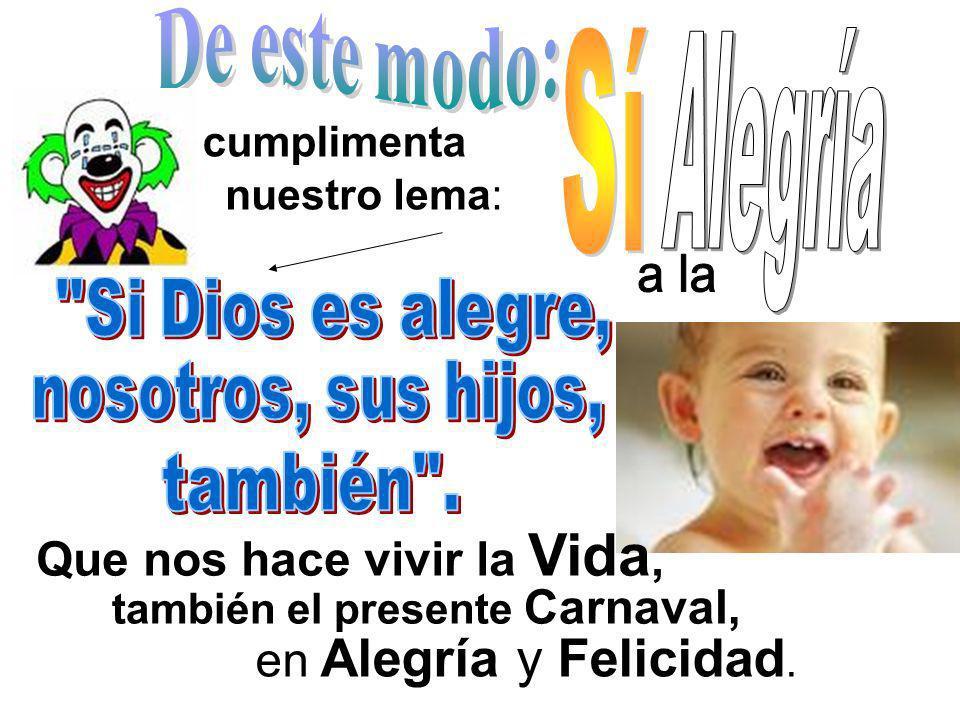 cumplimenta nuestro lema: también el presente Carnaval, en Alegría y Felicidad. Que nos hace vivir la Vida,