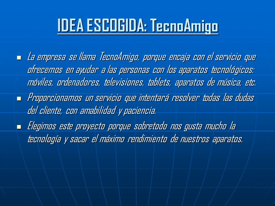 IDEA ESCOGIDA: TecnoAmigo La empresa se llama TecnoAmigo, porque encaja con el servicio que ofrecemos en ayudar a las personas con los aparatos tecnológicos: móviles, ordenadores, televisiones, tablets, aparatos de música, etc.