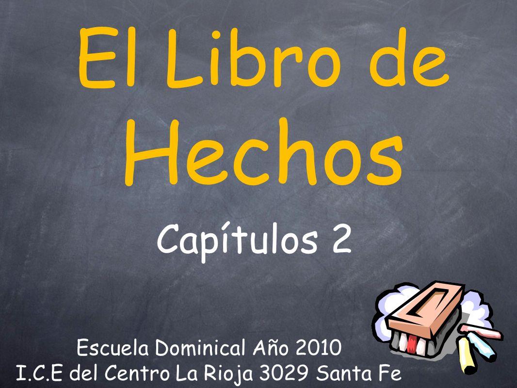 El Libro de Hechos Escuela Dominical Año 2010 I.C.E del Centro La Rioja 3029 Santa Fe Capítulos 2