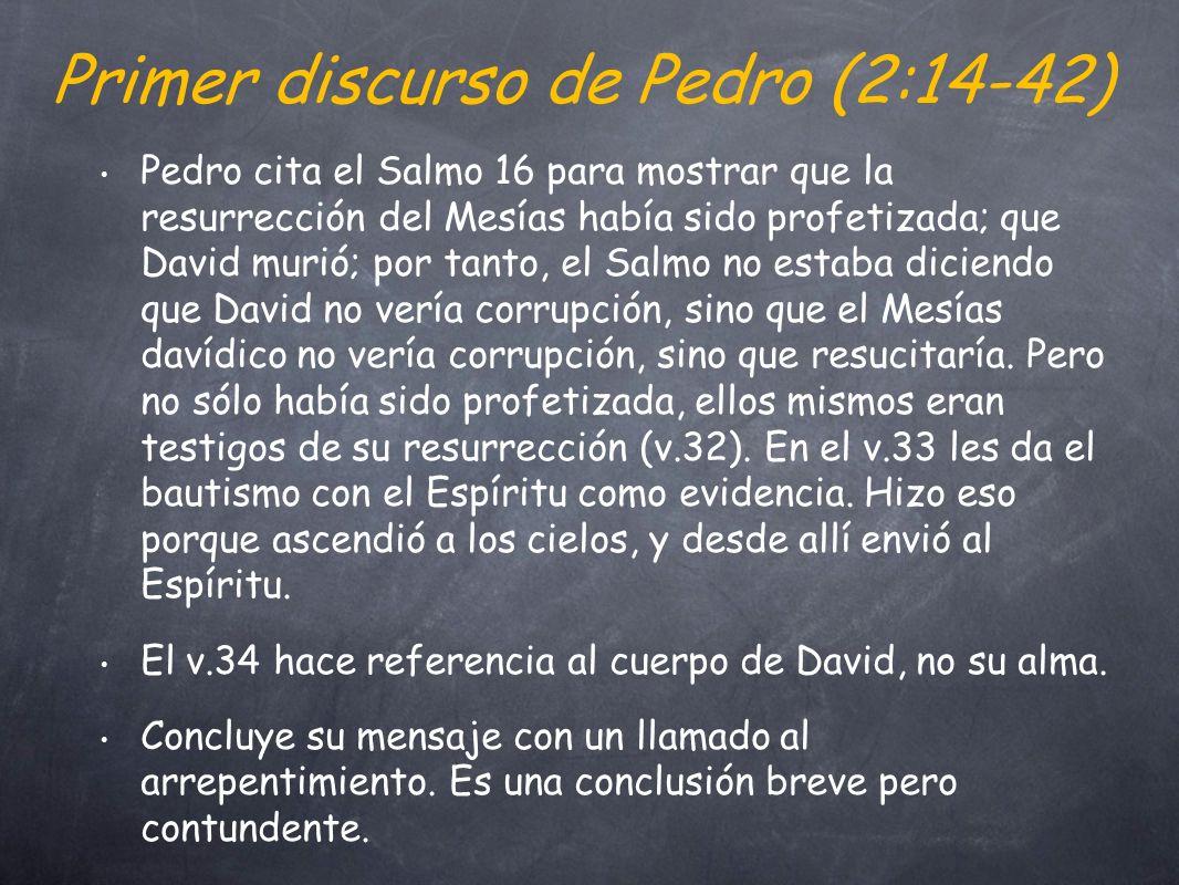 Primer discurso de Pedro (2:14-42) Pedro cita el Salmo 16 para mostrar que la resurrección del Mesías había sido profetizada; que David murió; por tanto, el Salmo no estaba diciendo que David no vería corrupción, sino que el Mesías davídico no vería corrupción, sino que resucitaría.
