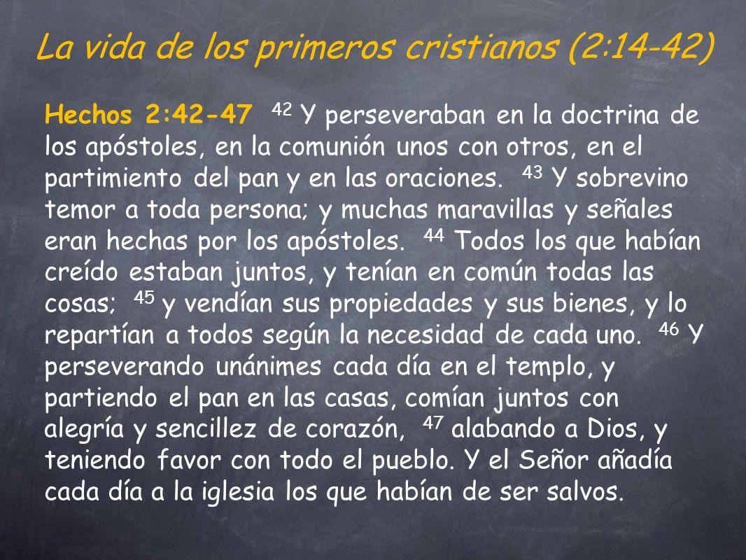 La vida de los primeros cristianos (2:14-42) Hechos 2:42-47 42 Y perseveraban en la doctrina de los apóstoles, en la comunión unos con otros, en el partimiento del pan y en las oraciones.
