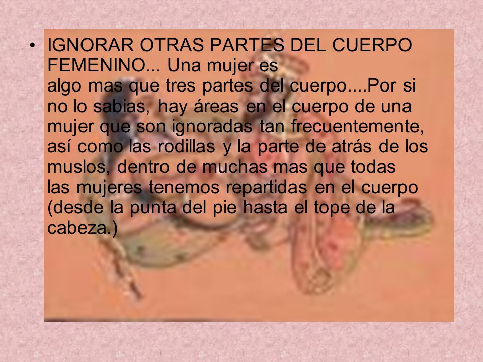 IGNORAR OTRAS PARTES DEL CUERPO FEMENINO... Una mujer es algo mas que tres partes del cuerpo....Por si no lo sabias, hay áreas en el cuerpo de una muj
