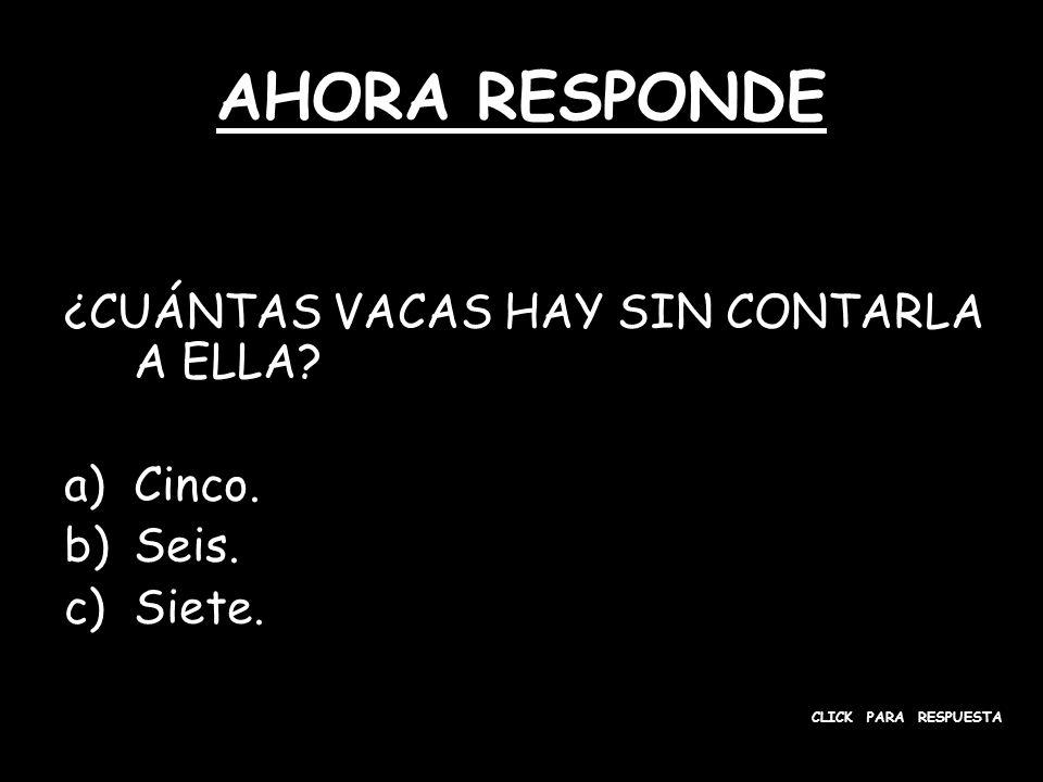 AHORA RESPONDE ¿CUÁNTAS VACAS HAY SIN CONTARLA A ELLA? a)Cinco. b)Seis. c)Siete. CLICK PARA RESPUESTA
