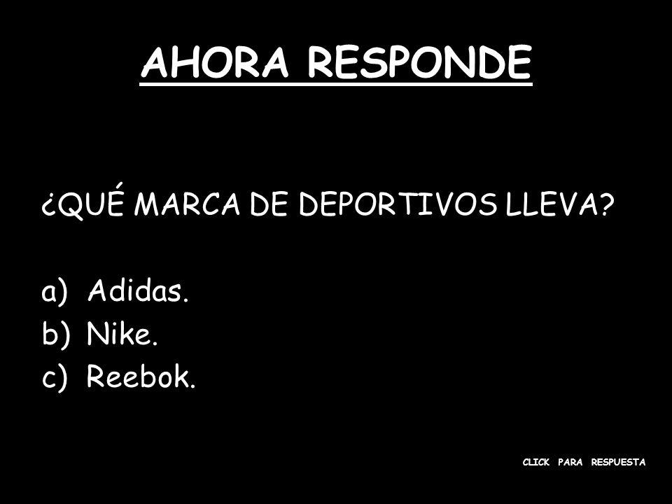 AHORA RESPONDE ¿QUÉ MARCA DE DEPORTIVOS LLEVA? a)Adidas. b)Nike. c)Reebok. CLICK PARA RESPUESTA