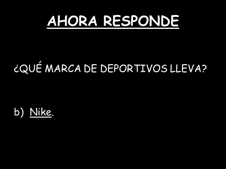 AHORA RESPONDE ¿QUÉ MARCA DE DEPORTIVOS LLEVA? b) Nike.