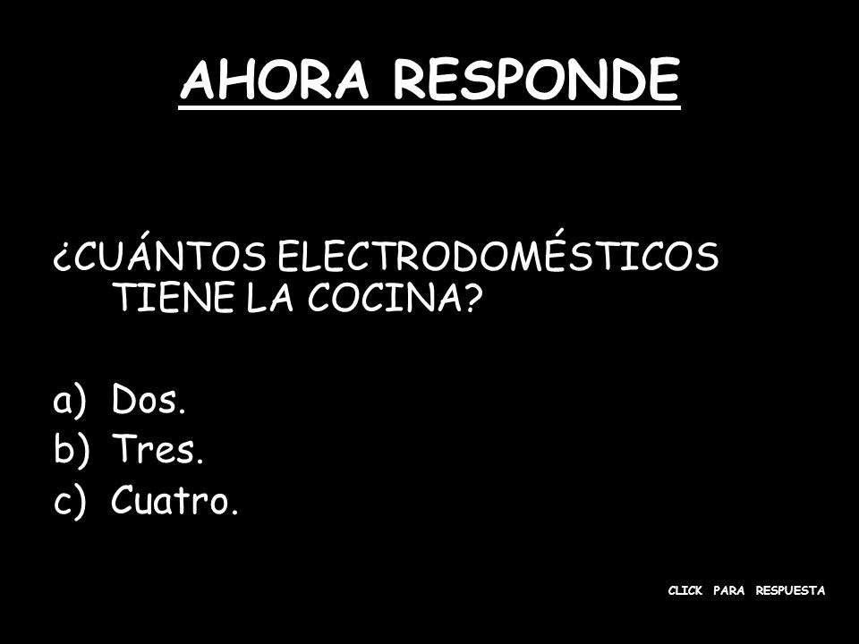 AHORA RESPONDE ¿CUÁNTOS ELECTRODOMÉSTICOS TIENE LA COCINA? a)Dos. b)Tres. c)Cuatro. CLICK PARA RESPUESTA