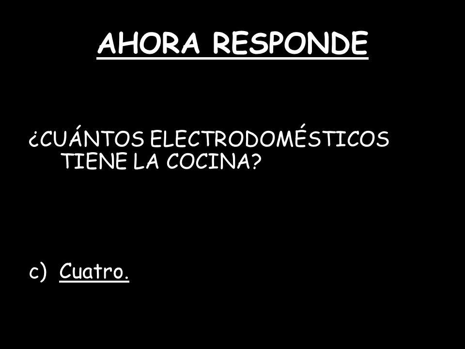 AHORA RESPONDE ¿CUÁNTOS ELECTRODOMÉSTICOS TIENE LA COCINA? c) Cuatro.