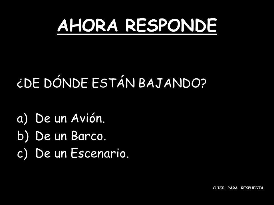 AHORA RESPONDE ¿DE DÓNDE ESTÁN BAJANDO? a)De un Avión. b)De un Barco. c)De un Escenario. CLICK PARA RESPUESTA