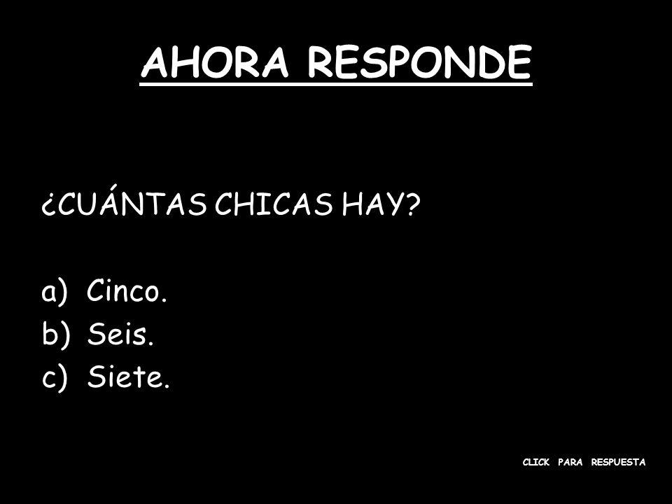 AHORA RESPONDE ¿CUÁNTAS CHICAS HAY? a)Cinco. b)Seis. c)Siete. CLICK PARA RESPUESTA