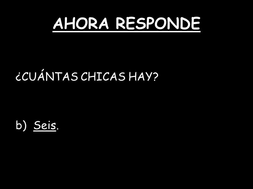 AHORA RESPONDE ¿CUÁNTAS CHICAS HAY? b) Seis.