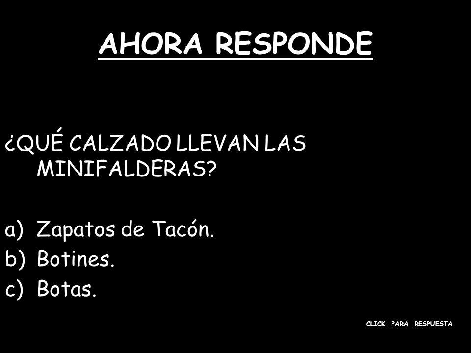 AHORA RESPONDE ¿QUÉ CALZADO LLEVAN LAS MINIFALDERAS? a)Zapatos de Tacón. b)Botines. c)Botas. CLICK PARA RESPUESTA