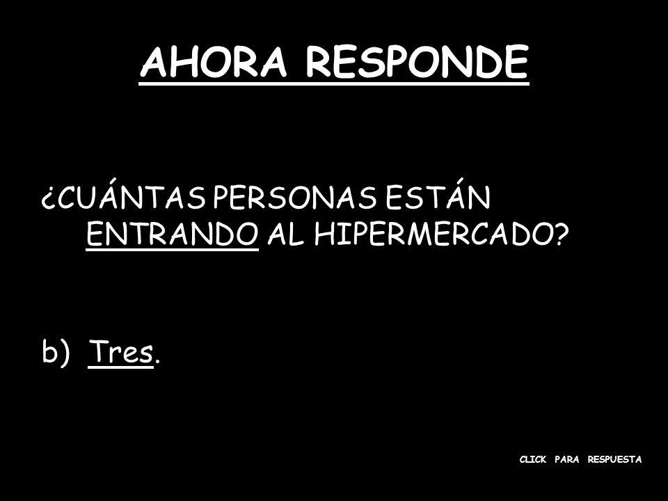 AHORA RESPONDE ¿CUÁNTAS PERSONAS ESTÁN ENTRANDO AL HIPERMERCADO? b) Tres. CLICK PARA RESPUESTA