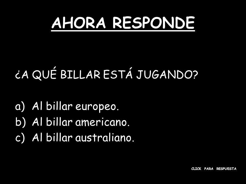 AHORA RESPONDE ¿A QUÉ BILLAR ESTÁ JUGANDO? a)Al billar europeo. b)Al billar americano. c)Al billar australiano. CLICK PARA RESPUESTA