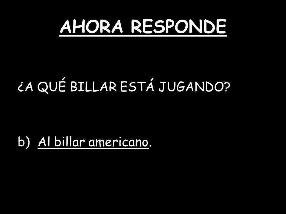 AHORA RESPONDE ¿A QUÉ BILLAR ESTÁ JUGANDO? b) Al billar americano.