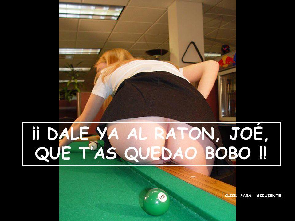 CLICK PARA SIGUIENTE ¡¡ DALE YA AL RATON, JOÉ, QUE TAS QUEDAO BOBO !!