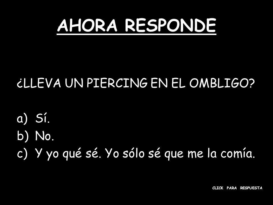 AHORA RESPONDE ¿LLEVA UN PIERCING EN EL OMBLIGO. a)Sí.