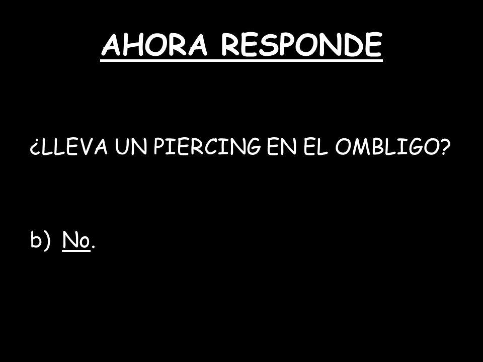 AHORA RESPONDE ¿LLEVA UN PIERCING EN EL OMBLIGO? b)No.