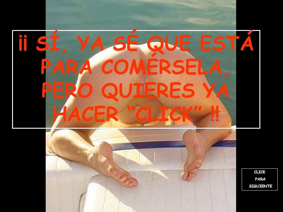 CLICK PARA SIGUIENTE ¡¡ SÍ, YA SÉ QUE ESTÁ PARA COMÉRSELA, PERO QUIERES YA HACER CLICK !!