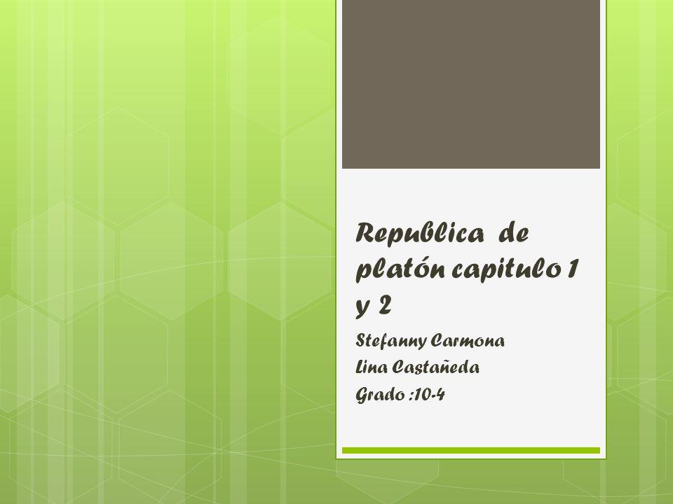 Republica de platón capitulo 1 y 2 Stefanny Carmona Lina Castañeda Grado :10-4