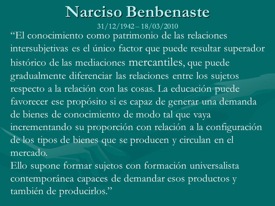 Narciso Benbenaste Narciso Benbenaste 31/12/1942 – 18/03/2010 El conocimiento como patrimonio de las relaciones intersubjetivas es el único factor que puede resultar superador histórico de las mediaciones mercantiles, que puede gradualmente diferenciar las relaciones entre los sujetos respecto a la relación con las cosas.