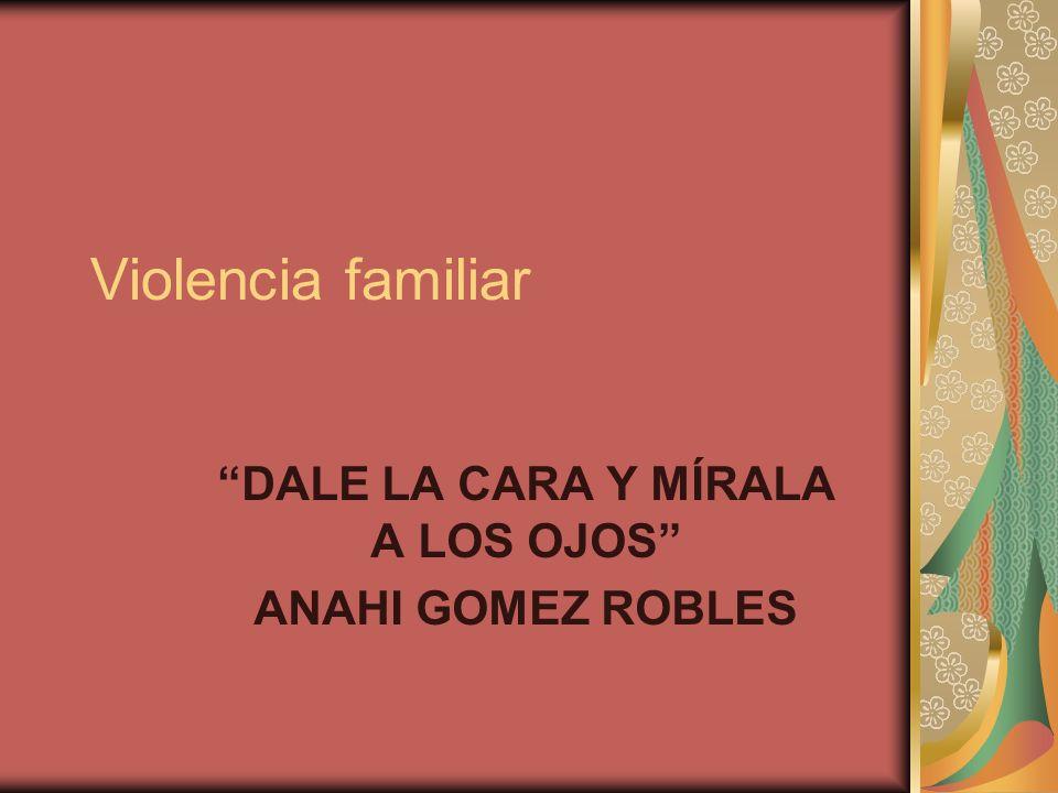 Violencia familiar DALE LA CARA Y MÍRALA A LOS OJOS ANAHI GOMEZ ROBLES